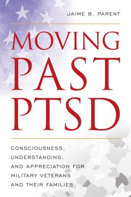 Moving Past Ptsd: Consciousness, Understanding, and Appreciation for Military Veterans and Their Families Cover Image