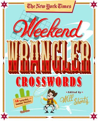 The New York Times Weekend Wrangler Crosswords: 50 Saturday and Sunday Puzzles: Weekend Crosswords Volume 3 Cover Image