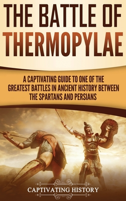 The Battle of Thermopylae: A Captivating Guide to One of the Greatest Battles in Ancient History Between the Spartans and Persians Cover Image