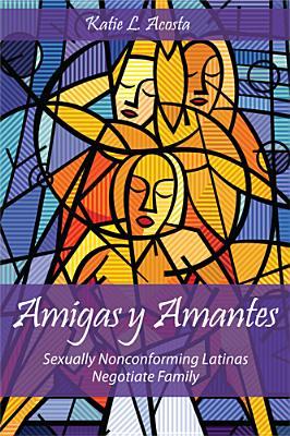 Amigas y Amantes: Sexually Nonconforming Latinas Negotiate Family (Families in Focus) Cover Image