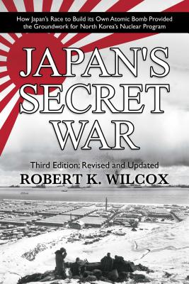 Japan's Secret War: How Japan's Race to Build its Own Atomic Bomb Provided the Groundwork for North Korea's Nuclear Program  Third Edition: Revised and Updated Cover Image