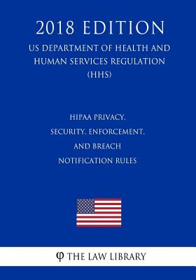 HIPAA Privacy, Security, Enforcement, and Breach Notification Rules (US Department of Health and Human Services Regulation) (HHS) (2018 Edition) Cover Image
