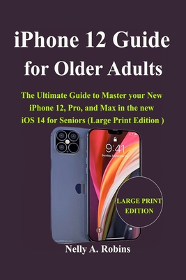 iPhone 12 Guide for Older Adults: The Ultimate Guide to Master your New iPhone 12, Pro, and Max in the new iOS 14 for Seniors (Large Print Edition) Cover Image