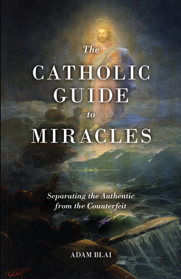 The Catholic Guide to Miracles: Separating the Authentic from the Counterfeit Cover Image