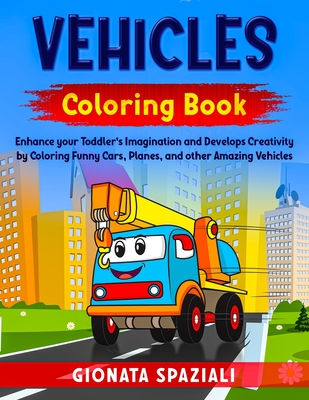 Vehicles Coloring Book: Enhance your Toddler's Imagination and Develops Creativity by Coloring Funny Cars, Planes, and other Amazing Vehicles. Cover Image
