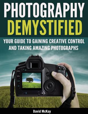 Photography Demystified: Your Guide to Gaining Creative Control and Taking Amazing Photographs! Cover Image