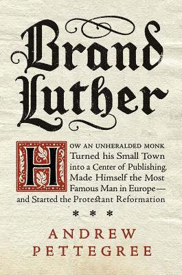 Brand Luther: How an Unheralded Monk Turned His Small Town into a Center of Publishing, Made Himself the Most Famous Man in Europe--and Started the Protestant Reformation Cover Image