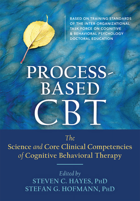 Process-Based CBT: The Science and Core Clinical Competencies of Cognitive Behavioral Therapy Cover Image