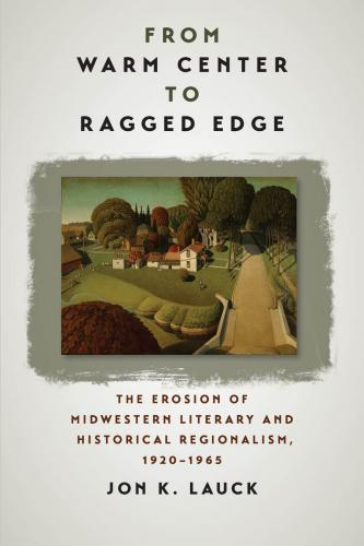 From Warm Center to Ragged Edge: The Erosion of Midwestern Literary and Historical Regionalism, 1920-1965 (Iowa and the Midwest Experience) Cover Image