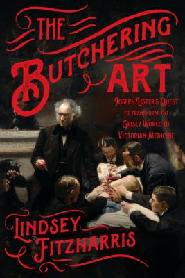 The Butchering Art: Joseph Lister's Quest to Transform the Grisly World of Victorian Medicine Cover Image