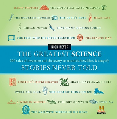 The Greatest Science Stories Never Told: 100 Tales of Invention and Discovery to Astonish, Bewilder, & Stupefy Cover Image