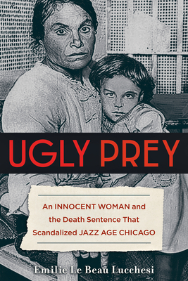Ugly Prey: An Innocent Woman and the Death Sentence That Scandalized Jazz Age Chicago Cover Image