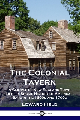 The Colonial Tavern: A Glimpse of New England Town Life - a Social History of America's Bars in the 1600s and 1700s Cover Image