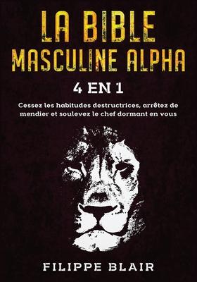 La Bible Masculine Alpha [4 En 1]: Cessez les habitudes destructrices, arrêtez de mendier et soulevez le chef dormant en vous [Alpha Male Bible, Frenc Cover Image