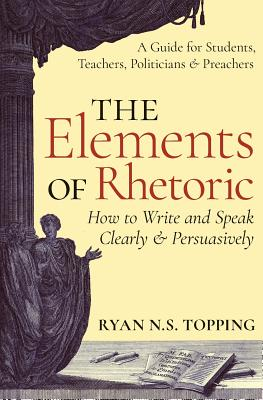 The Elements of Rhetoric: How to Write and Speak Clearly and Persuasively -- A Guide for Students, Teachers, Politicians & Preachers Cover Image