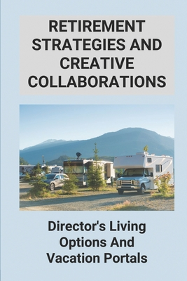 Retirement Strategies And Creative Collaborations: Director's Living Options And Vacation Portals: 55+ Mobile Home Parks And Rv Campgrounds Cover Image