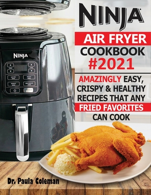 Ninja Air Fryer Cookbook #2021: Amazingly Easy, Crispy & Healthy Recipes That Any Fried Favorites Can Cook Cover Image