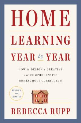 Home Learning Year by Year, Revised and Updated: How to Design a Creative and Comprehensive Homeschool Curriculum Cover Image