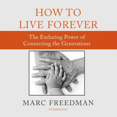 How to Live Forever Lib/E: The Enduring Power of Connecting the Generations Cover Image
