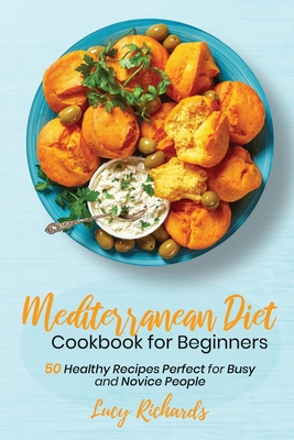 Mediterranean Diet Cookbook for Beginners: 50 Healthy Recipes Perfect for Busy and Novice People Cover Image
