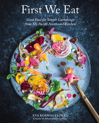 First We Eat: Good Food for Simple Gatherings from My Pacific Northwest Kitchen Cover Image