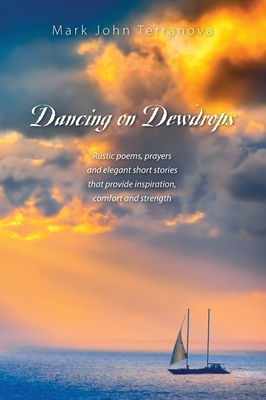 Dancing on Dewdrops: Rustic poems, prayers and elegant short stories that provide inspiration, comfort and strength Cover Image