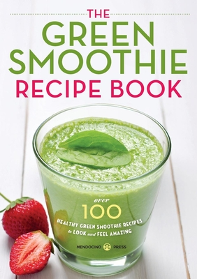 Green Smoothie Recipe Book: Over 100 Healthy Green Smoothie Recipes to Look and Feel Amazing Cover Image
