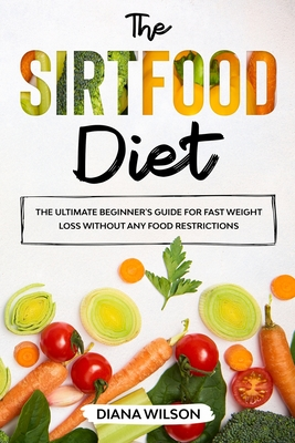 The Sirtfood Diet: The Ultimate Beginner's Guide for Diet Fast Weight Loss Without Any Food Restrictions Cover Image