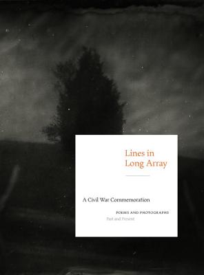 Lines in Long Array: A Civil War Commemoration: Poems and Photographs, Past and Present Cover Image