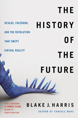 The History of the Future: Oculus, Facebook, and the Revolution That Swept Virtual Reality Cover Image