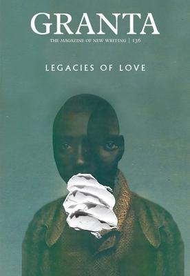 Granta 136: Legacies of Love (Magazine of New Writing #136) Cover Image