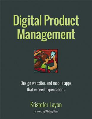 Digital Product Management: Design Websites and Mobile Apps That Exceed Expectations (Voices That Matter) Cover Image