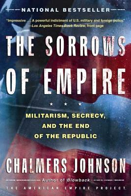 The Sorrows of Empire: Militarism, Secrecy, and the End of the Republic (American Empire Project) Cover Image