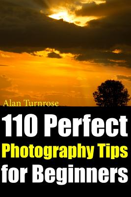 110 Perfect Photography Tips for Beginners! The Amateur Photographer's Best Friend in Portrait Photography, Landscape Photography, Animal Photography Cover Image