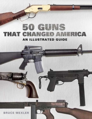50 Guns That Changed America: An Illustrated Guide Cover Image