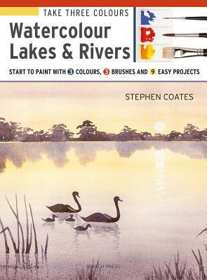 Take Three Colours: Watercolour Lakes & Rivers: Start to Paint with 3 colours, 3 brushes and 9 easy projects Cover Image