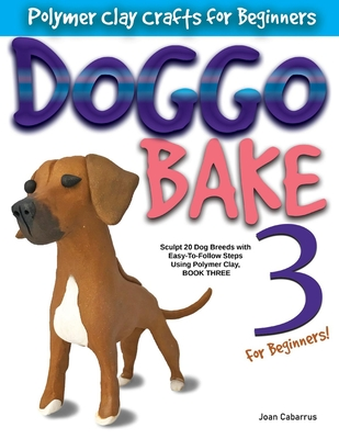 DOGGO BAKE 3 For Beginners!: Sculpt 20 Dog Breeds with Easy-to-Follow Steps Using Polymer Clay, BOOK THREE Cover Image