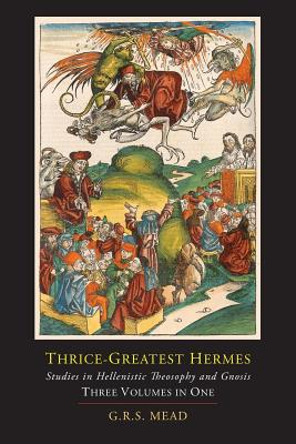 Thrice-Greatest Hermes; Studies in Hellenistic Theosophy and Gnosis [Three Volumes in One] Cover Image