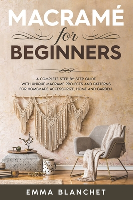 Macramè for beginners: A Complete Step-By-Step Guide With Unique Macramé Projects And Patterns For Homemade Accessorize, Home And Garden Cover Image