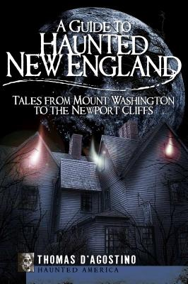A Guide to Haunted New England: Tales from Mount Washington to the Newport Cliffs (Haunted America) Cover Image