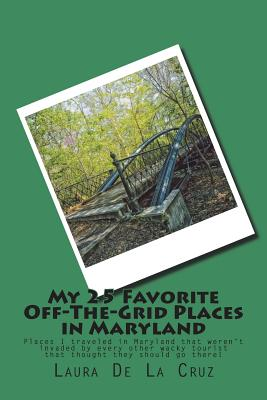 My 25 Favorite Off-The-Grid Places in Maryland: Places I traveled in Maryland that weren't invaded by every other wacky tourist that thought they shou Cover Image