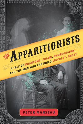 The Apparitionists: A Tale of Phantoms, Fraud, Photography, and the Man Who Captured Lincoln's Ghost Cover Image