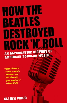 How the Beatles Destroyed Rock 'n' Roll: An Alternative History of American Popular Music Cover Image