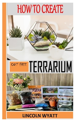 How to Create Cost Free Terrarium: Step-By-Step Guides To Making A Cost Free Terrarium. Gardening For Beginners Cover Image