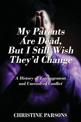 My Parents Are Dead, But I Still Wish They'd Change: A History of Estrangement and Unresolved Conflict Cover Image