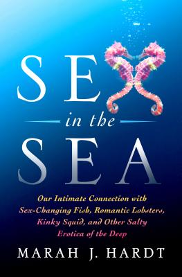 Sex in the Sea: Our Intimate Connection with Sex-Changing Fish, Romantic Lobsters, Kinky Squid, and Other Salty Erotica of the Deep Cover Image