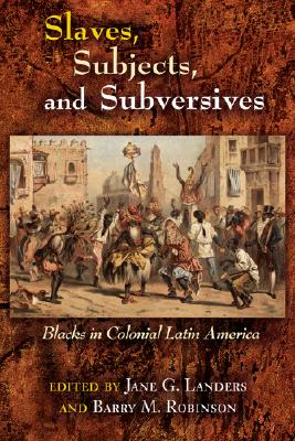 Slaves, Subjects, and Subversives: Blacks in Colonial Latin America Cover Image