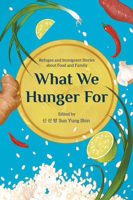 What We Hunger for: Refugee and Immigrant Stories about Food and Family Cover Image