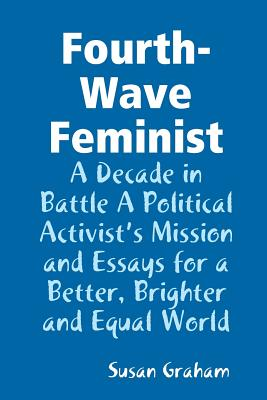 Fourth-Wave Feminist - A Decade in Battle A Political Activist's Mission and Essays for a Better, Brighter and Equal World Cover Image
