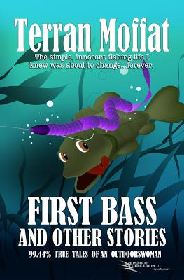 First Bass and Other Stories: 99.44% True Tales of an Outdoorswoman Cover Image